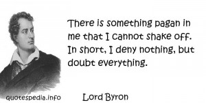 Lord Byron - There is something pagan in me that I cannot shake off ...