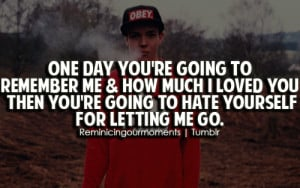 One day you're going to remember me & how much i loved you then you're ...