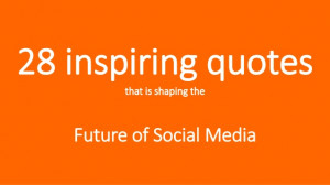 28 inspiring quotes That is Shaping The Future of Social Media