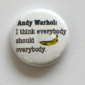 andy warhol quote buttons 'everybody should banana