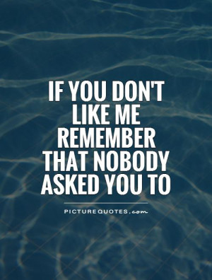 If you don't like me remember that nobody asked you to Picture Quote ...