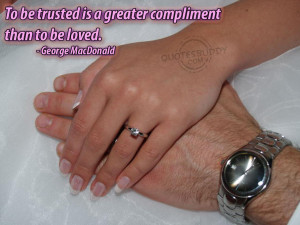 to be trusted is a greater compliment than to be loved george ...