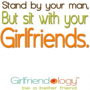 Stand by your man, but sit with your Girlfriends. :) Girlfriendology ...