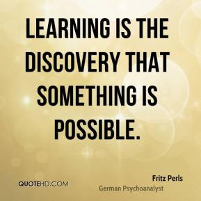 Fritz Perls - Learning is the discovery that something is possible.