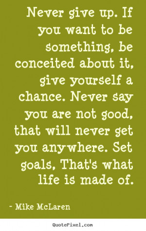 Life quotes - Never give up. if you want to be something, be ...