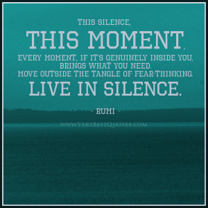 Rumi Quotes, Silence Quotes, fear-thinking quotes, this moment quotes