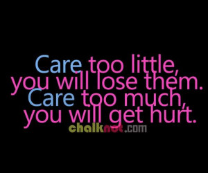 Care too little, you will lose them.Care too much, you will get hurt.