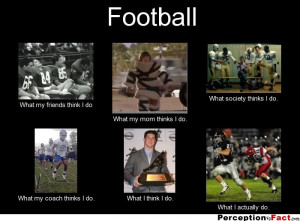 Football Player What my friends think i do What my mom thinks i do