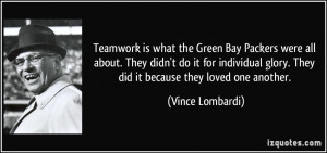 ... glory. They did it because they loved one another. - Vince Lombardi