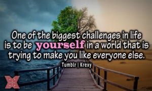 One of the biggest challenges in life is to be yourself in a world ...