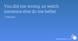 You did me wrong, so watch someone else do me better.