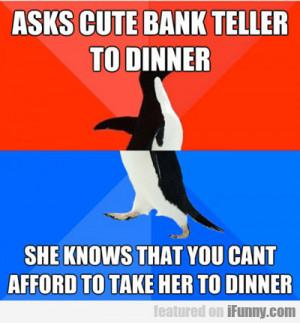 Asks Cute Bank Teller To Dinner...