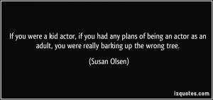 were a kid actor, if you had any plans of being an actor as an adult ...