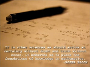 ... us to place the foundations of knowledge in mathematics. Roger Bacon