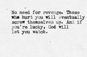 No need for revenge. Those who hurt you will eventually screw ...