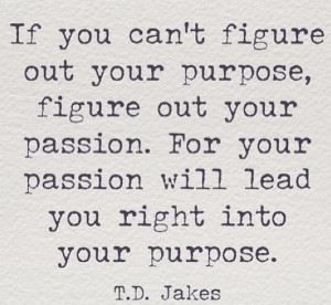 if you can t figure out your purpose figure out your passion