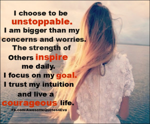 choose to be unstoppable i am bigger than my concerns and worries ...