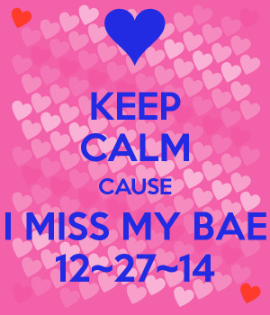 KEEP CALM CAUSE I MISS MY BAE 12~27~14 - KEEP CALM AND CARRY ON Image ...