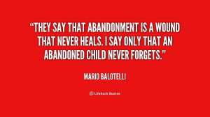 They say that abandonment is a wound that never heals. I say only that ...