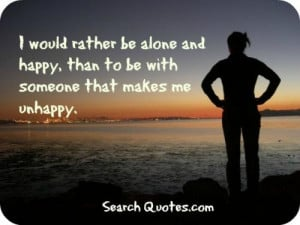 would you rather be alone sometimes lonely but happy than to be in an ...