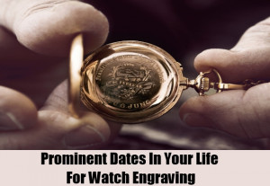 Prominent Dates In Your Life For Watch Engraving