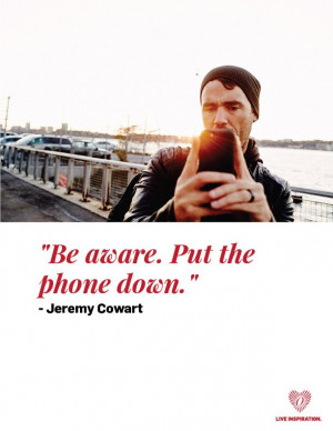 Be aware. Put the phone down.