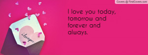 love you today , Pictures , tomorrow and forever and always ...