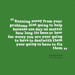 Quotes Picture: running away from your problems aint going to help ...