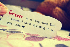 Forever is a long time. But, I wouldn't mind spending it by your ...