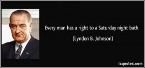 Every man has a right to a Saturday night bath. - Lyndon B. Johnson