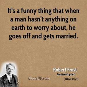 It's a funny thing that when a man hasn't anything on earth to worry ...