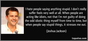 hate people saying anything stupid. I don't really suffer fools very ...