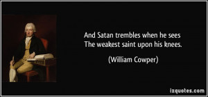 And Satan trembles when he sees The weakest saint upon his knees ...