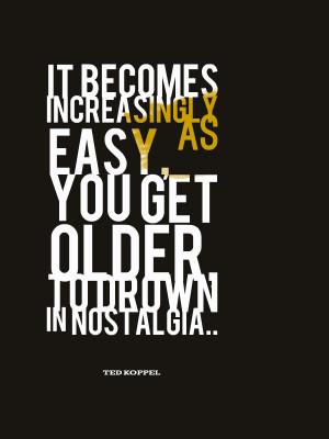 Nostalgia becomes a heavy burden once we get older. Ted Koppel on ...