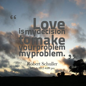 Quotes Picture: love is my decision to make your problem my problem