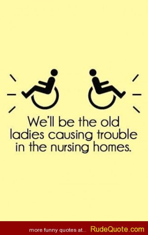We ll be the old ladies causing trouble in the nursing homes