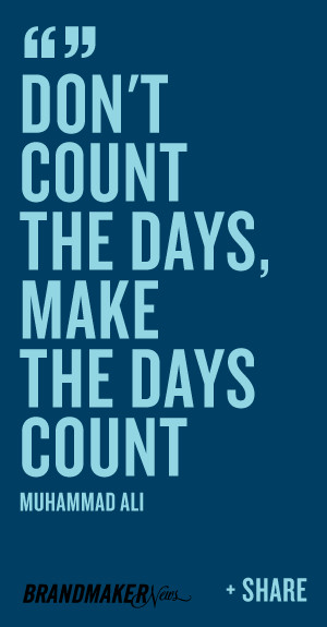 Don't count the days, make the days count. -Muhammad Ali