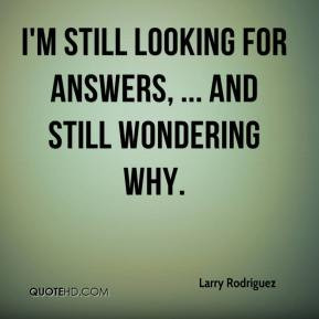 Larry Rodriguez - I'm still looking for answers, ... and still ...