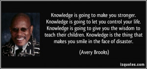 Knowledge is going to make you stronger. Knowledge is going to let you ...