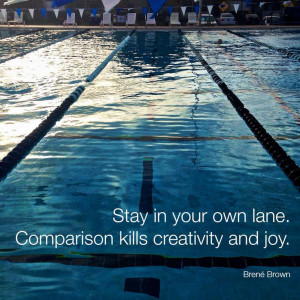 Stay in your own lane. Comparison kills creativity and joy.