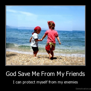 God save me from my friends - I can protect myself from my enemies.