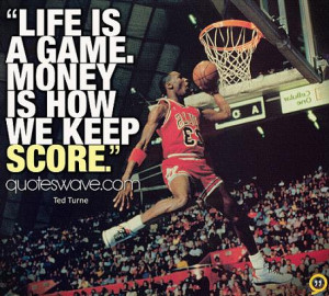 Life is a game. Money is how we keep score.