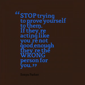 STOP trying to prove yourself to them. If they're acting like you're ...