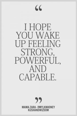 ... › Quotes › I Hope You Wake Up Feeling Strong, Powerful Capable