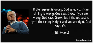 the request is wrong, God says, No. If the timing is wrong, God says ...