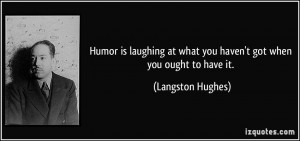 Humor is laughing at what you haven't got when you ought to have it ...