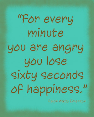 For every minute you are angry you lose sixty seconds of happiness ...