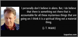 personally don't believe in aliens. But, I do believe that there is ...