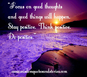 Focus on good thoughts and good things will happen. Stay positive ...