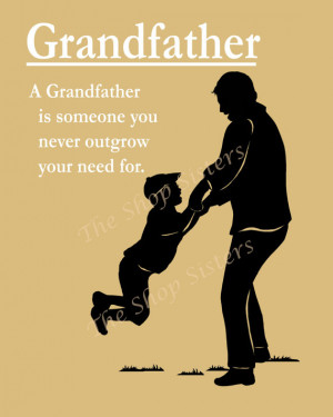 Grandfather is Someone You Never Outgrow Your Need For.